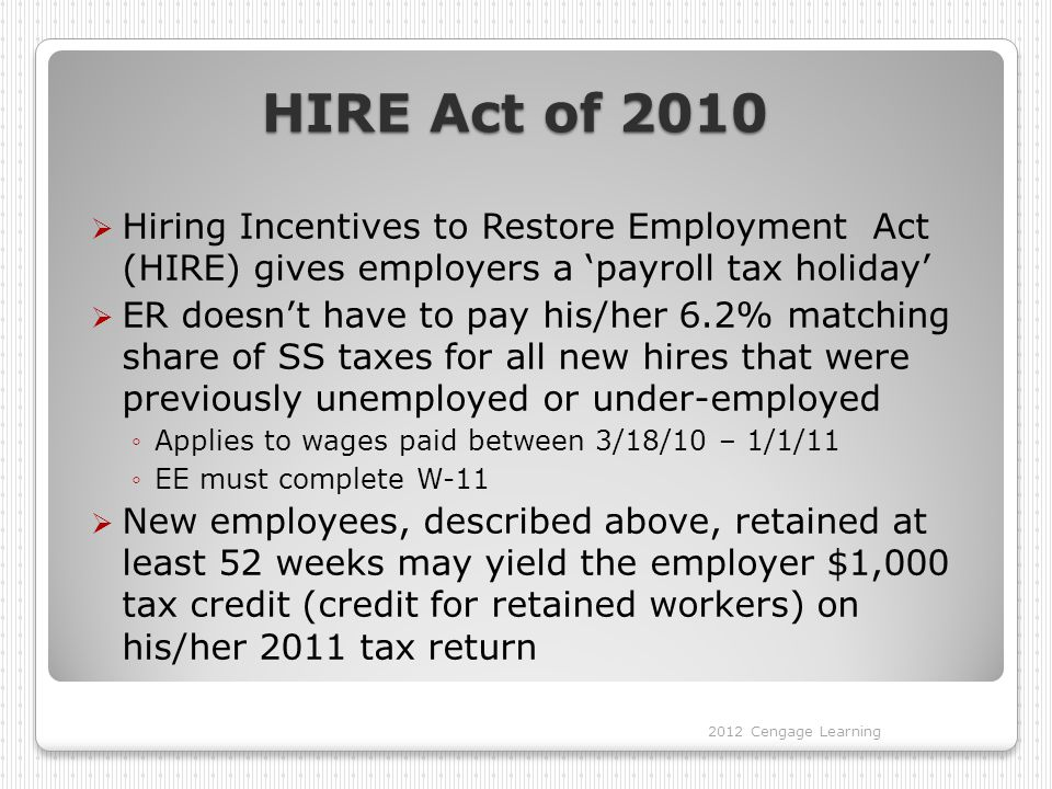HIRE Act of 2010  Hiring Incentives to Restore Employment Act (HIRE) gives employers a 'payroll tax holiday'  ER doesn't have to pay his/her 6.2% matching share of SS taxes for all new hires that were previously unemployed or under-employed ◦Applies to wages paid between 3/18/10 – 1/1/11 ◦EE must complete W-11  New employees, described above, retained at least 52 weeks may yield the employer $1,000 tax credit (credit for retained workers) on his/her 2011 tax return 2012 Cengage Learning