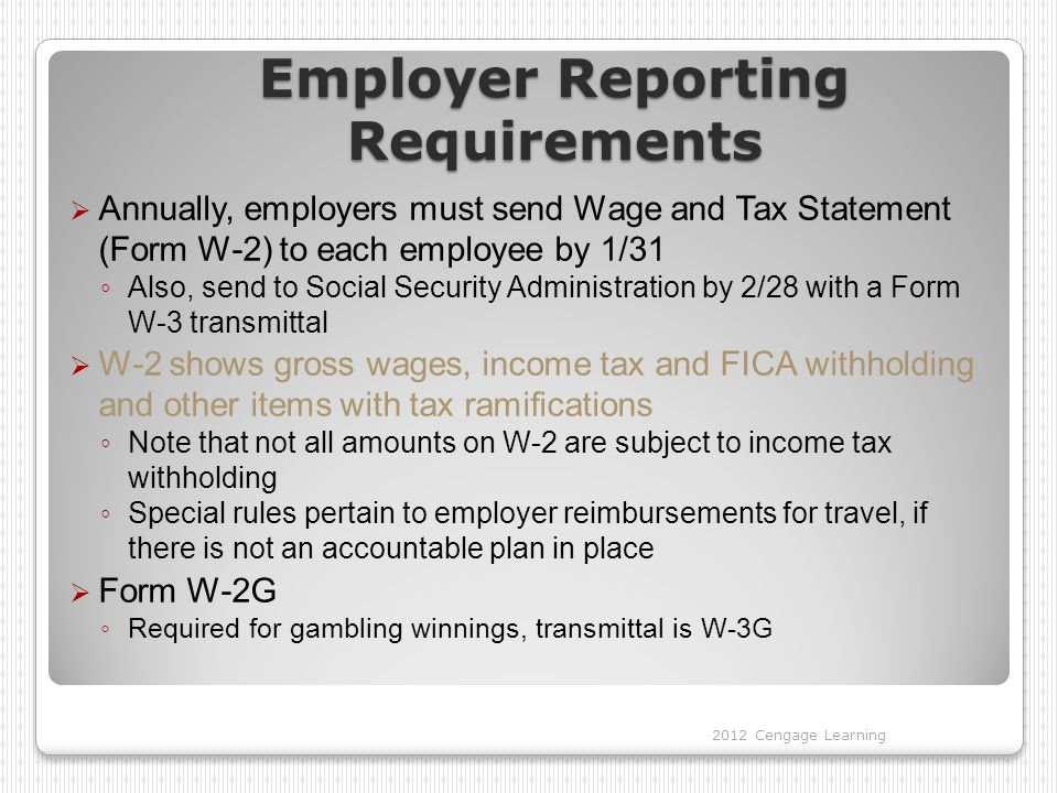 Employer Reporting Requirements  Annually, employers must send Wage and Tax Statement (Form W-2) to each employee by 1/31 ◦ Also, send to Social Security Administration by 2/28 with a Form W-3 transmittal  W-2 shows gross wages, income tax and FICA withholding and other items with tax ramifications ◦ Note that not all amounts on W-2 are subject to income tax withholding ◦ Special rules pertain to employer reimbursements for travel, if there is not an accountable plan in place  Form W-2G ◦ Required for gambling winnings, transmittal is W-3G 2012 Cengage Learning