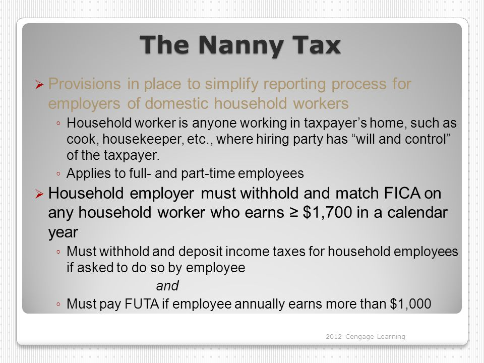 The Nanny Tax  Provisions in place to simplify reporting process for employers of domestic household workers ◦ Household worker is anyone working in taxpayer's home, such as cook, housekeeper, etc., where hiring party has will and control of the taxpayer.