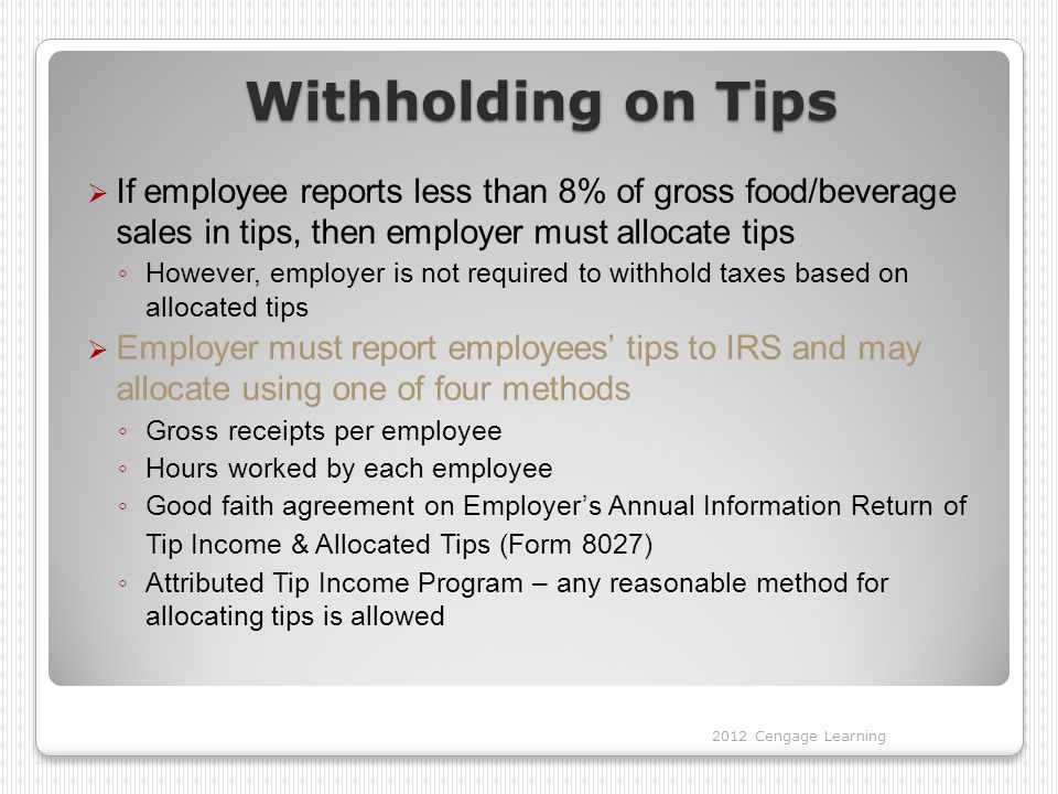 Withholding on Tips  If employee reports less than 8% of gross food/beverage sales in tips, then employer must allocate tips ◦ However, employer is not required to withhold taxes based on allocated tips  Employer must report employees' tips to IRS and may allocate using one of four methods ◦ Gross receipts per employee ◦ Hours worked by each employee ◦ Good faith agreement on Employer's Annual Information Return of Tip Income & Allocated Tips (Form 8027) ◦ Attributed Tip Income Program – any reasonable method for allocating tips is allowed 2012 Cengage Learning