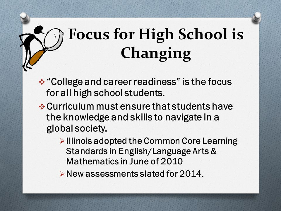 "Focus for High School is Changing  ""College and career readiness"" is the focus for all high school students.  Curriculum must ensure that students h"