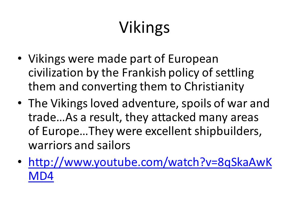 Vikings Vikings were made part of European civilization by the Frankish policy of settling them and converting them to Christianity The Vikings loved adventure, spoils of war and trade…As a result, they attacked many areas of Europe…They were excellent shipbuilders, warriors and sailors http://www.youtube.com/watch?v=8qSkaAwK MD4 http://www.youtube.com/watch?v=8qSkaAwK MD4