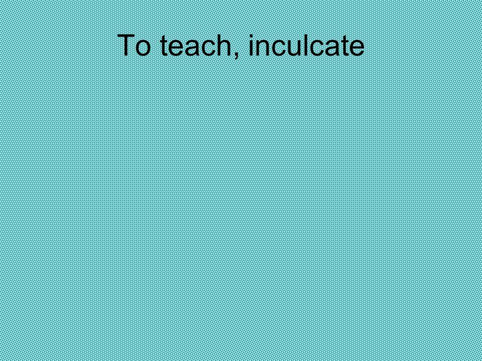 To teach, inculcate