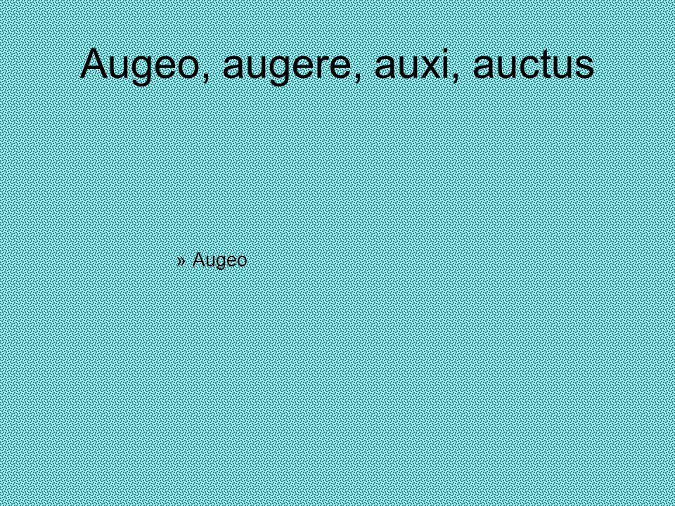 Augeo, augere, auxi, auctus »Augeo