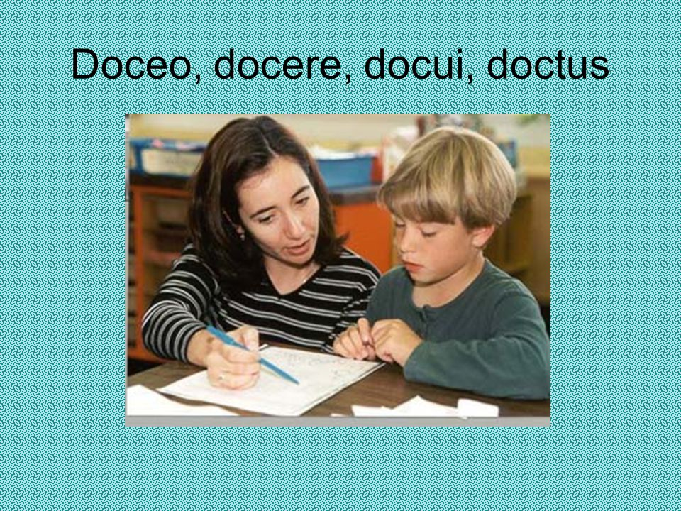 Doceo, docere, docui, doctus