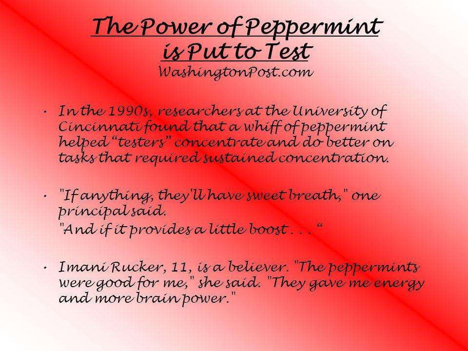 The Power of Peppermint is Put to Test WashingtonPost.com In the 1990s, researchers at the University of Cincinnati found that a whiff of peppermint h