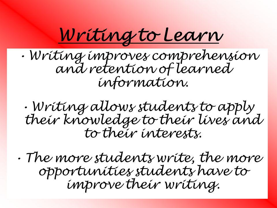 Writing to Learn Writing improves comprehension and retention of learned information. Writing allows students to apply their knowledge to their lives