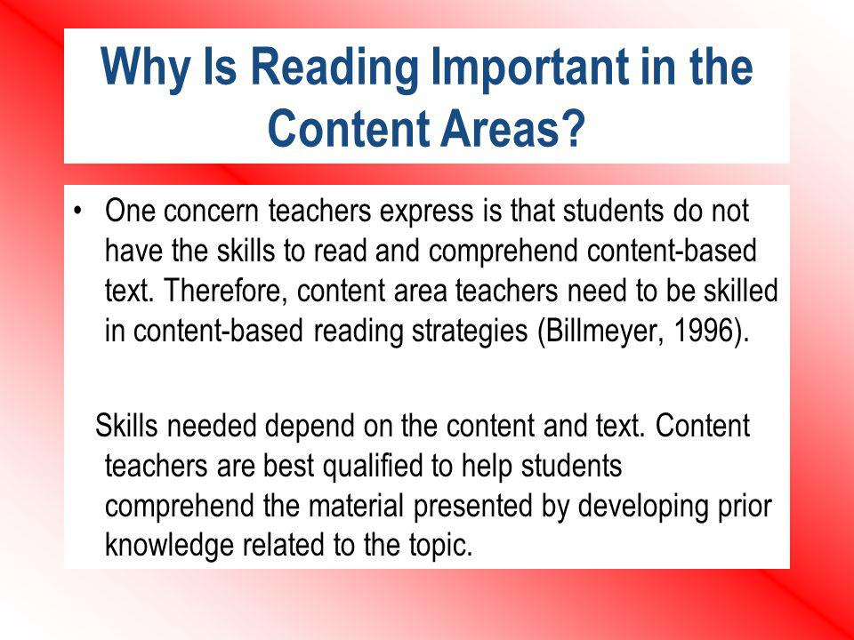 Why Is Reading Important in the Content Areas? One concern teachers express is that students do not have the skills to read and comprehend content-bas