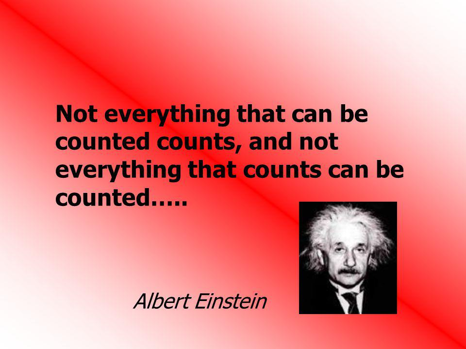 Not everything that can be counted counts, and not everything that counts can be counted….. Albert Einstein