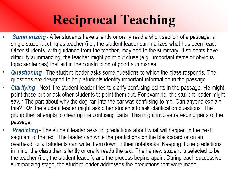 Reciprocal Teaching Summarizing - After students have silently or orally read a short section of a passage, a single student acting as teacher (i.e.,