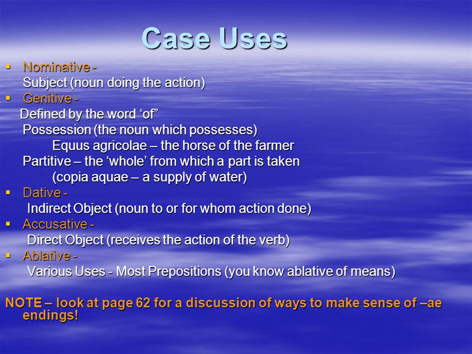 Case Uses  Nominative - Subject (noun doing the action)  Genitive - Defined by the word 'of Defined by the word 'of Possession (the noun which possesses) Possession (the noun which possesses) Equus agricolae – the horse of the farmer Partitive – the 'whole' from which a part is taken (copia aquae – a supply of water) (copia aquae – a supply of water)  Dative - Indirect Object (noun to or for whom action done) Indirect Object (noun to or for whom action done)  Accusative - Direct Object (receives the action of the verb) Direct Object (receives the action of the verb)  Ablative - Various Uses - Most Prepositions (you know ablative of means) Various Uses - Most Prepositions (you know ablative of means) NOTE – look at page 62 for a discussion of ways to make sense of –ae endings!