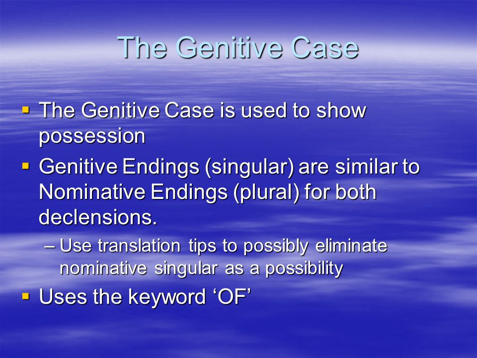 The Genitive Case  The Genitive Case is used to show possession  Genitive Endings (singular) are similar to Nominative Endings (plural) for both declensions.