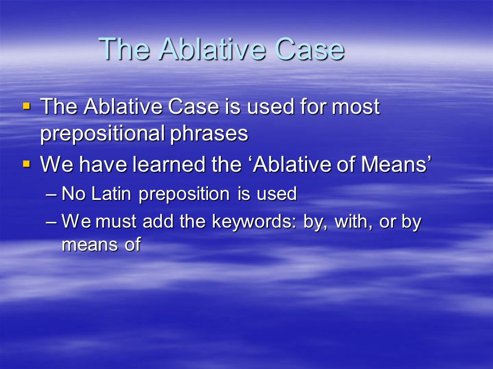 The Ablative Case  The Ablative Case is used for most prepositional phrases  We have learned the 'Ablative of Means' –No Latin preposition is used –We must add the keywords: by, with, or by means of