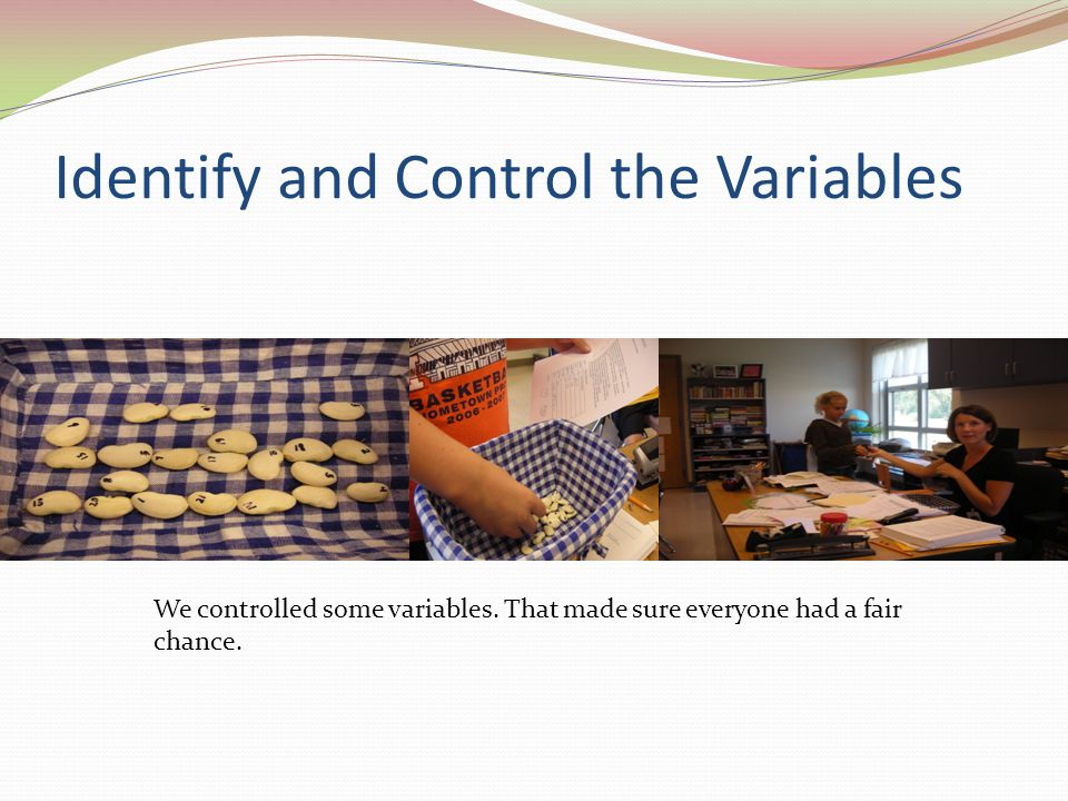 Identify and Control the Variables We controlled some variables.