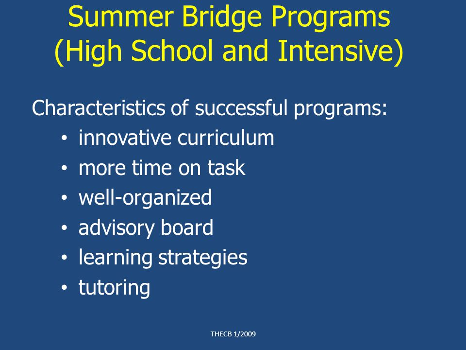 Summer Bridge Programs (High School and Intensive) Characteristics of successful programs: innovative curriculum more time on task well-organized advisory board learning strategies tutoring THECB 1/2009