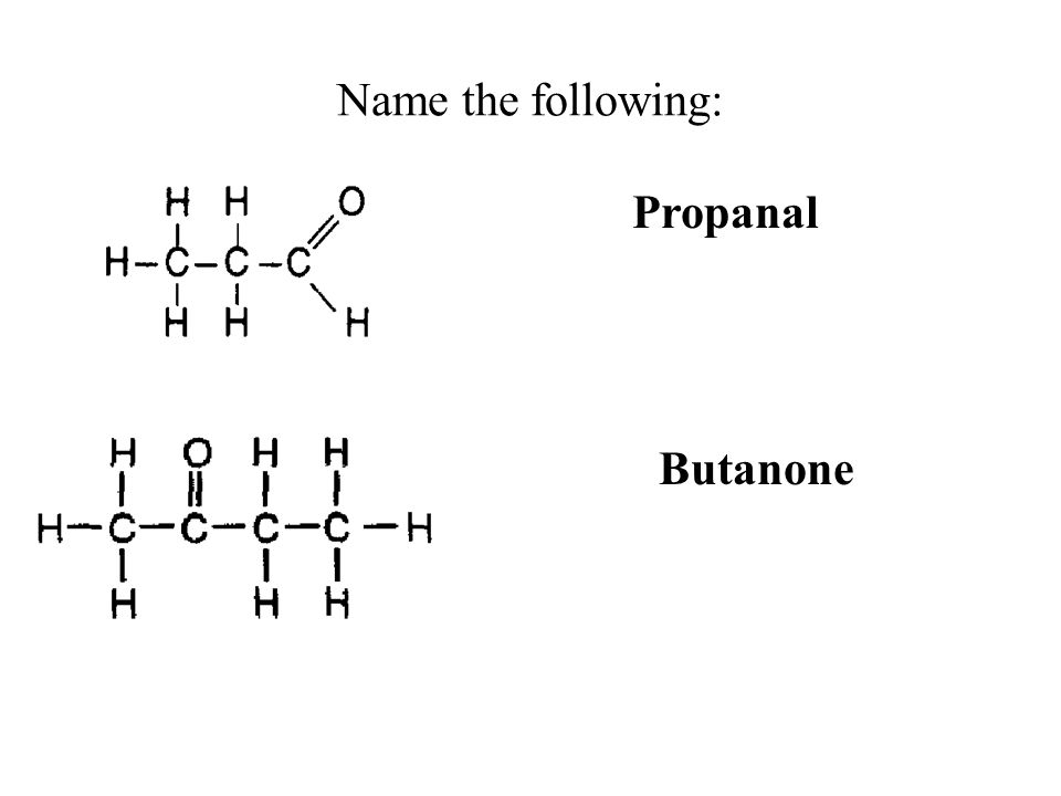 Name the following: Propanal Butanone
