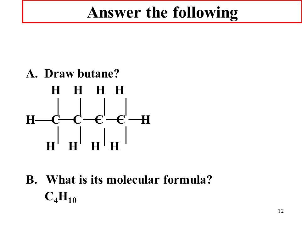 12 Answer the following A. Draw butane? H H H H H C C C C H H H H H B.What is its molecular formula? C 4 H 10