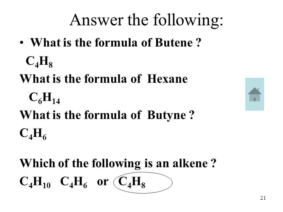 21 Answer the following: What is the formula of Butene ? C 4 H 8 What is the formula of Hexane C 6 H 14 What is the formula of Butyne ? C 4 H 6 Which