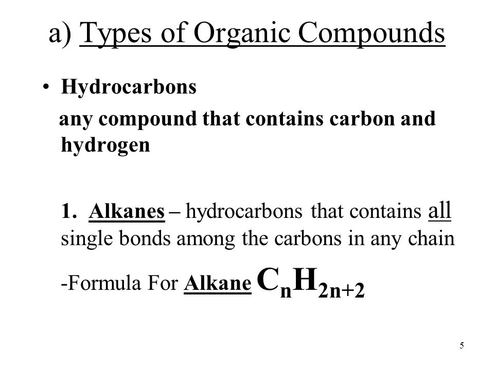 5 a) Types of Organic Compounds Hydrocarbons any compound that contains carbon and hydrogen 1.