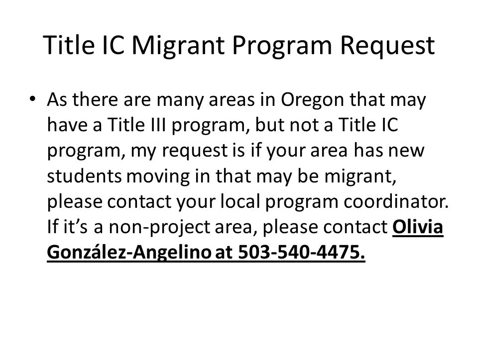 Title IC Migrant Program Request As there are many areas in Oregon that may have a Title III program, but not a Title IC program, my request is if your area has new students moving in that may be migrant, please contact your local program coordinator.
