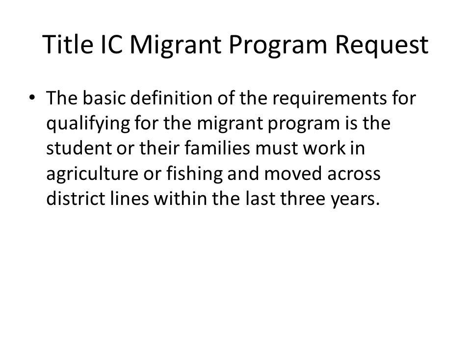 Title IC Migrant Program Request The basic definition of the requirements for qualifying for the migrant program is the student or their families must work in agriculture or fishing and moved across district lines within the last three years.