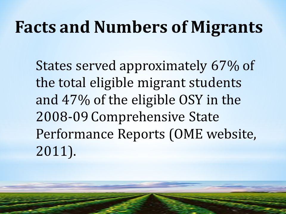 Facts and Numbers of Migrants States served approximately 67% of the total eligible migrant students and 47% of the eligible OSY in the 2008-09 Comprehensive State Performance Reports (OME website, 2011).