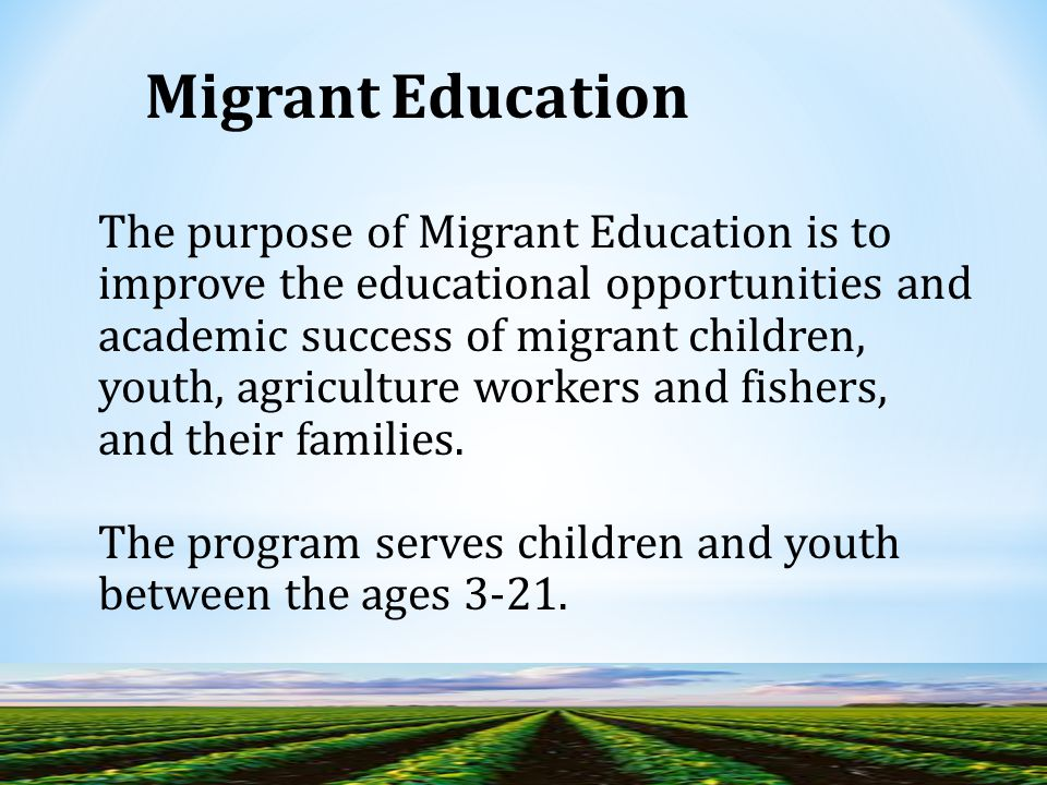 The purpose of Migrant Education is to improve the educational opportunities and academic success of migrant children, youth, agriculture workers and fishers, and their families.