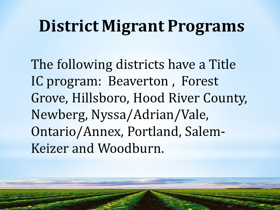 The following districts have a Title IC program: Beaverton, Forest Grove, Hillsboro, Hood River County, Newberg, Nyssa/Adrian/Vale, Ontario/Annex, Portland, Salem- Keizer and Woodburn.