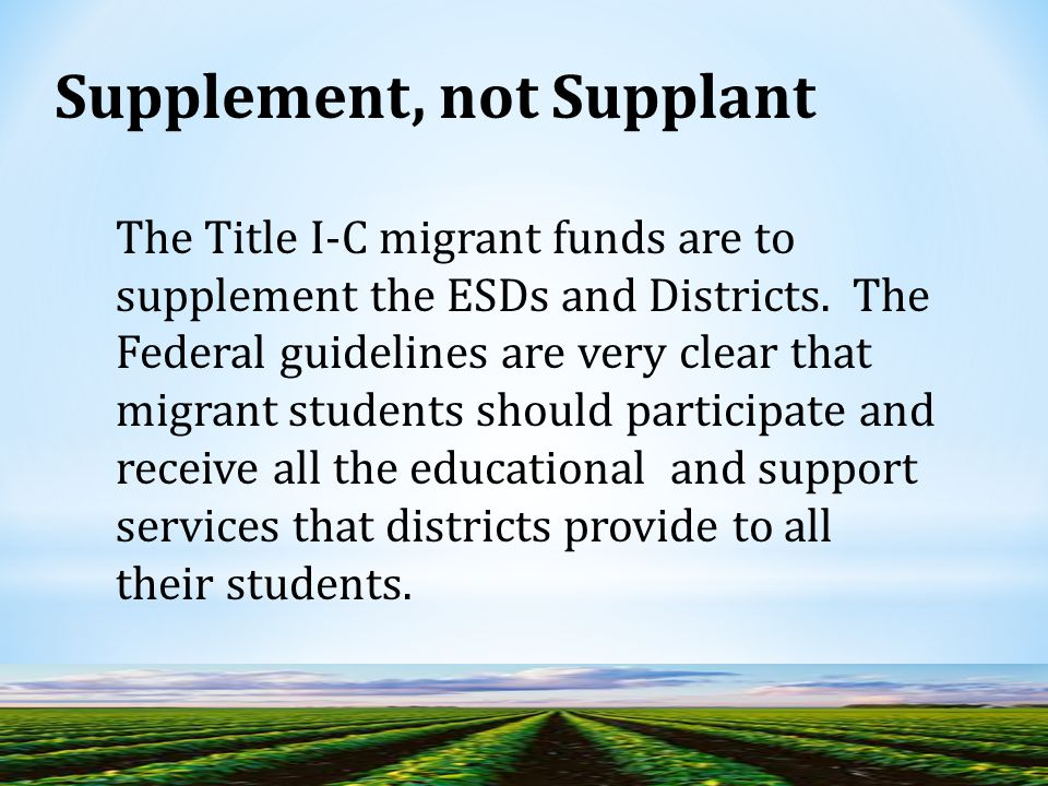 Supplement, not Supplant The Title I-C migrant funds are to supplement the ESDs and Districts.