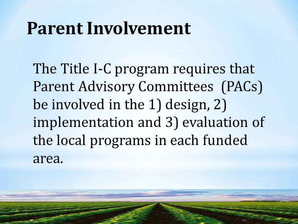 The Title I-C program requires that Parent Advisory Committees (PACs) be involved in the 1) design, 2) implementation and 3) evaluation of the local programs in each funded area.