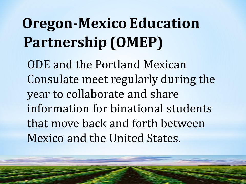 ODE and the Portland Mexican Consulate meet regularly during the year to collaborate and share information for binational students that move back and forth between Mexico and the United States.