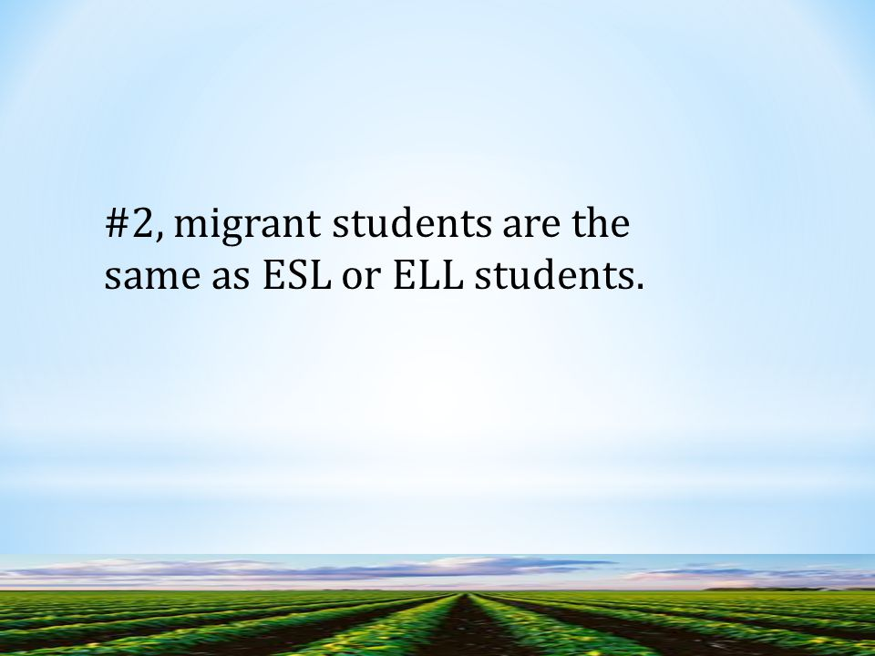 #2, migrant students are the same as ESL or ELL students.