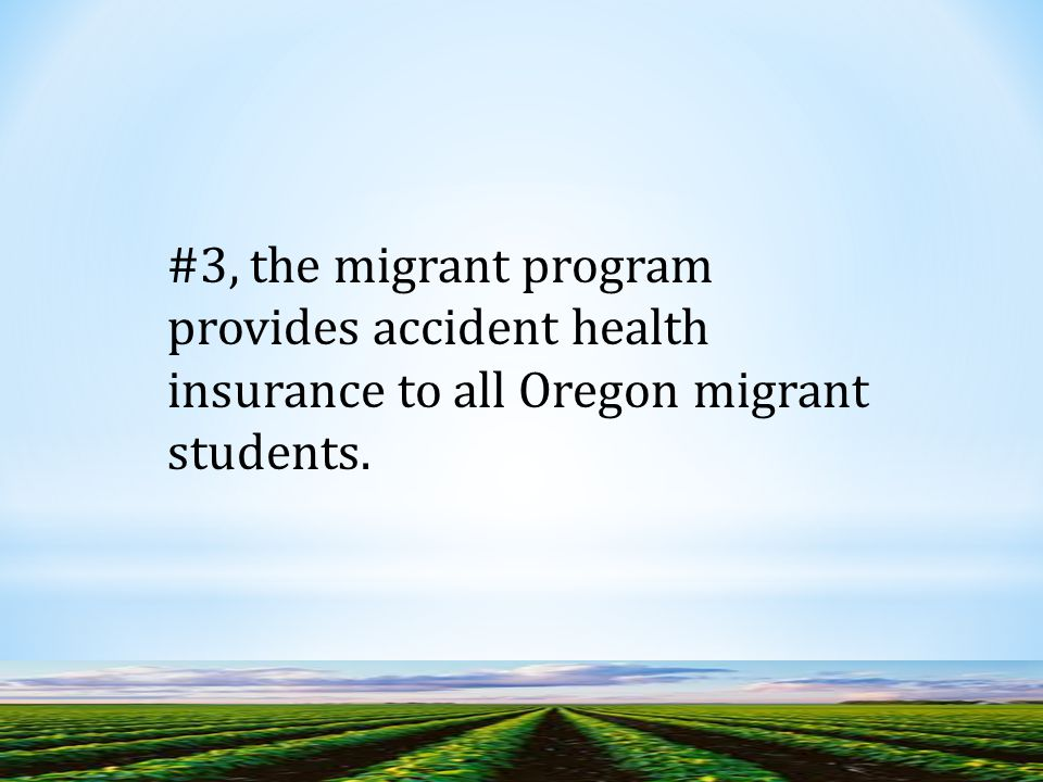 #3, the migrant program provides accident health insurance to all Oregon migrant students.
