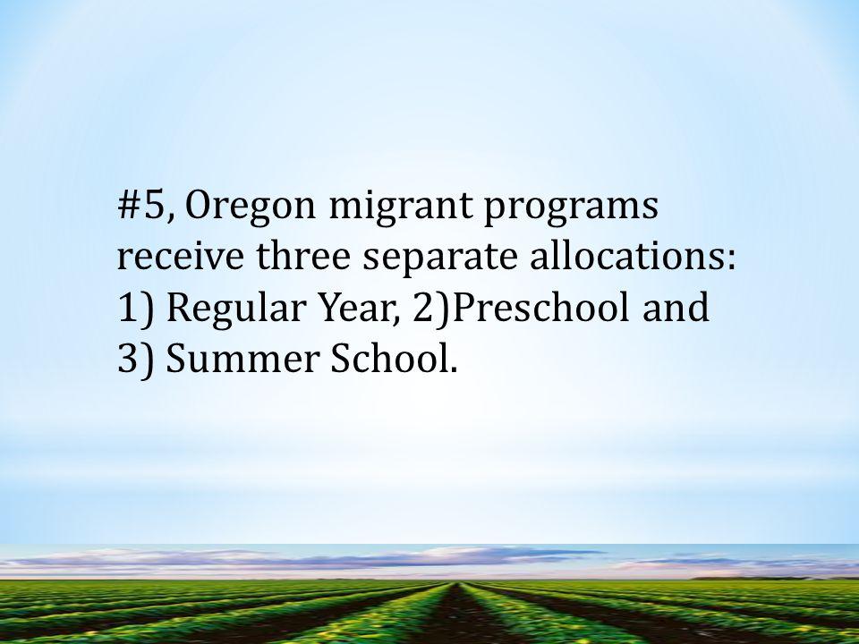 #5, Oregon migrant programs receive three separate allocations: 1) Regular Year, 2)Preschool and 3) Summer School.