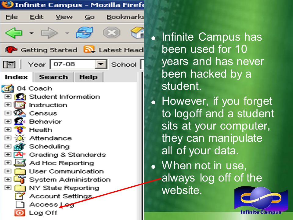 ● Infinite Campus has been used for 10 years and has never been hacked by a student. ● However, if you forget to logoff and a student sits at your com
