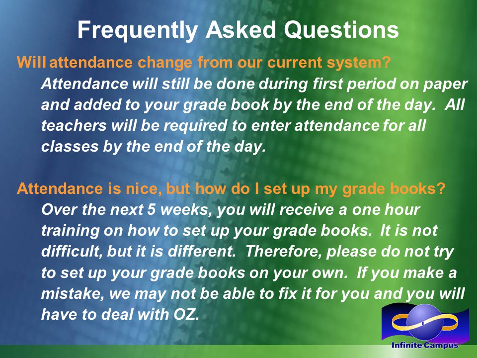 Frequently Asked Questions Will attendance change from our current system? Attendance will still be done during first period on paper and added to you