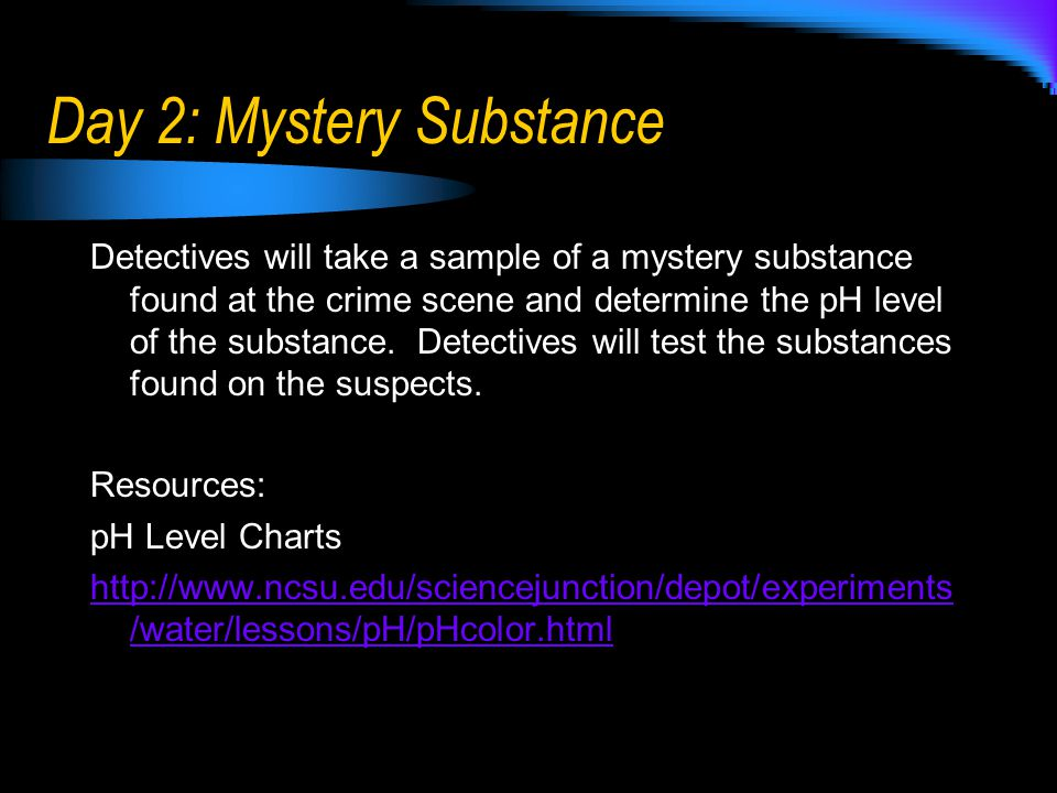 Day 2: Mystery Substance Detectives will take a sample of a mystery substance found at the crime scene and determine the pH level of the substance. De