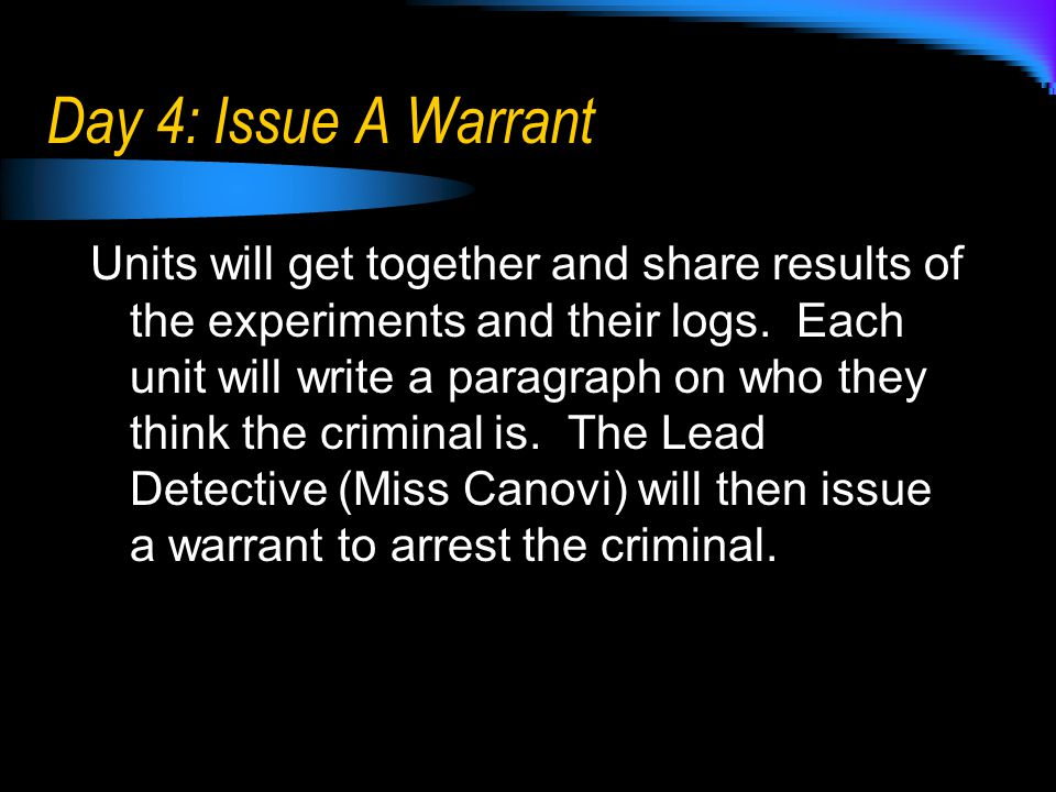 Day 4: Issue A Warrant Units will get together and share results of the experiments and their logs. Each unit will write a paragraph on who they think
