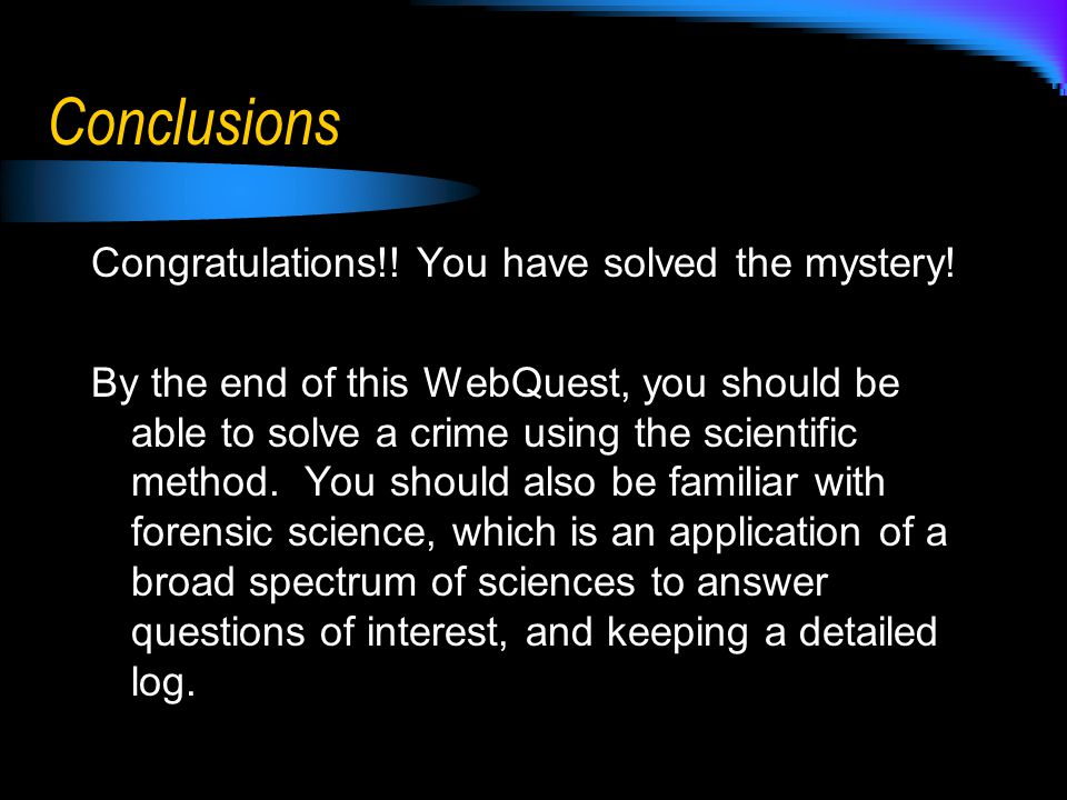 Conclusions Congratulations!! You have solved the mystery! By the end of this WebQuest, you should be able to solve a crime using the scientific metho