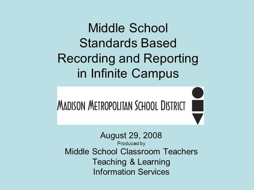 Middle School Standards Based Recording and Reporting in Infinite Campus August 29, 2008 Produced by Middle School Classroom Teachers Teaching & Learning Information Services
