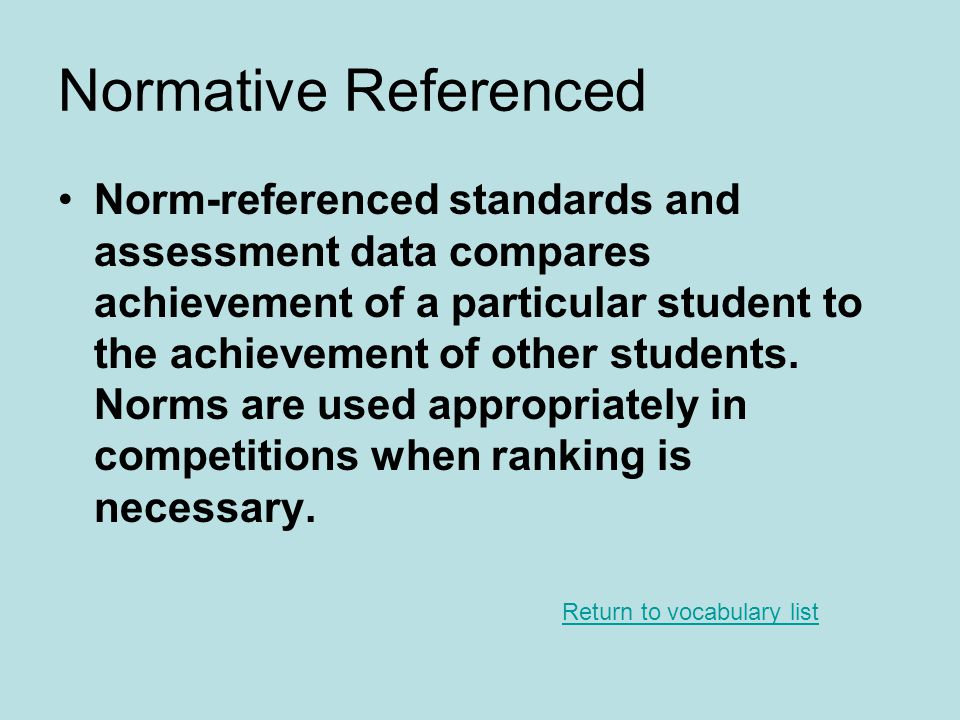 Normative Referenced Norm-referenced standards and assessment data compares achievement of a particular student to the achievement of other students.