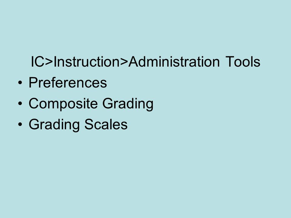 IC>Instruction>Administration Tools Preferences Composite Grading Grading Scales