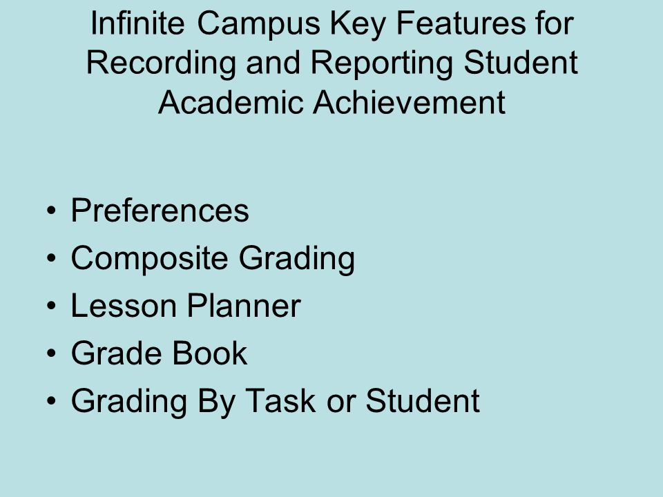 Infinite Campus Key Features for Recording and Reporting Student Academic Achievement Preferences Composite Grading Lesson Planner Grade Book Grading By Task or Student