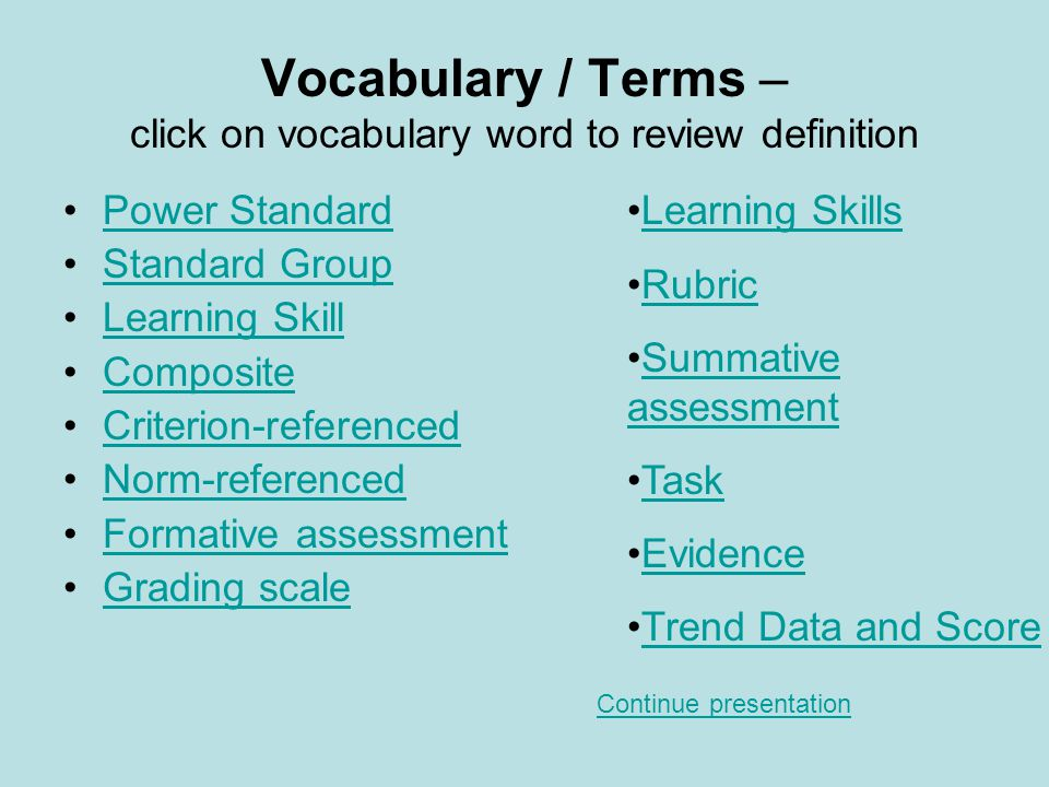 Vocabulary / Terms – click on vocabulary word to review definition Power Standard Standard Group Learning Skill Composite Criterion-referenced Norm-referenced Formative assessment Grading scale Learning Skills Rubric Summative assessmentSummative assessment Task Evidence Trend Data and Score Continue presentation