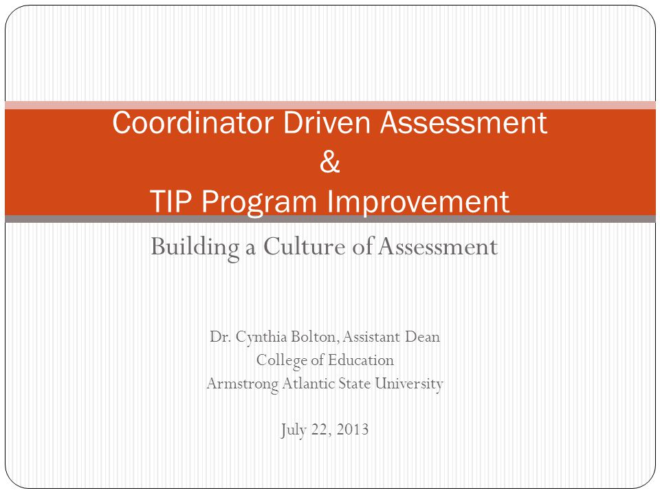Building a Culture of Assessment Dr. Cynthia Bolton, Assistant Dean College of Education Armstrong Atlantic State University July 22, 2013 Coordinator