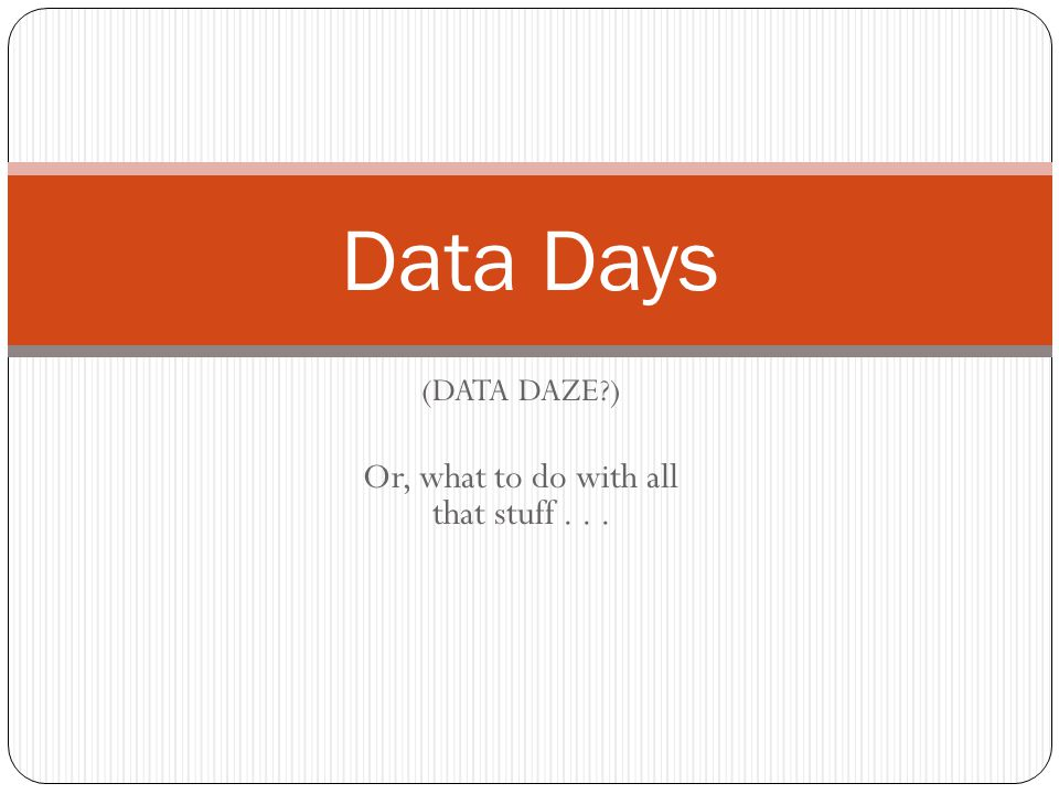 (DATA DAZE ) Or, what to do with all that stuff... Data Days