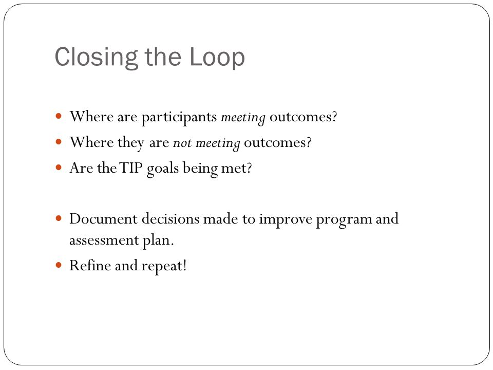 Closing the Loop Where are participants meeting outcomes? Where they are not meeting outcomes? Are the TIP goals being met? Document decisions made to