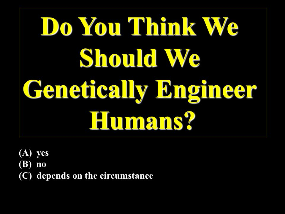 Do You Think We Should We Genetically Engineer Humans.