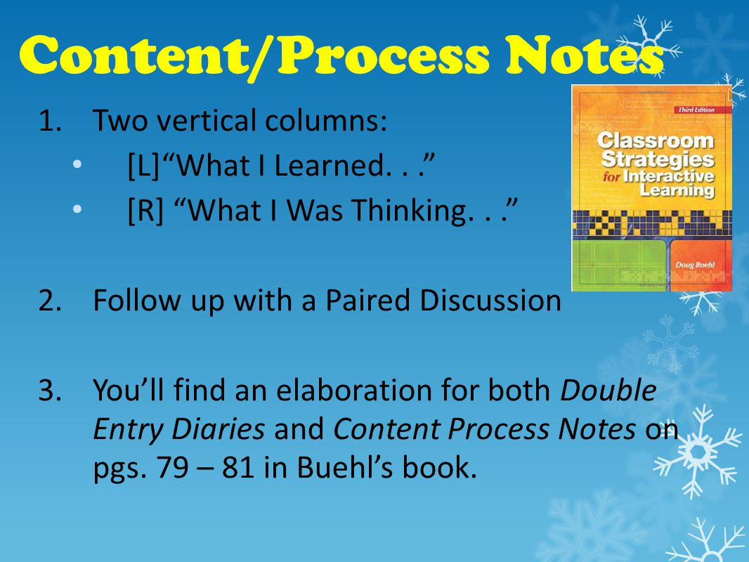 Content/Process Notes 1.Two vertical columns: [L] What I Learned... [R] What I Was Thinking... 2.Follow up with a Paired Discussion 3.You'll find an elaboration for both Double Entry Diaries and Content Process Notes on pgs.