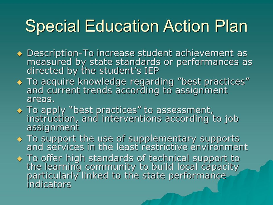 Special Education Action Plan  Description-To increase student achievement as measured by state standards or performances as directed by the student's IEP  To acquire knowledge regarding best practices and current trends according to assignment areas.